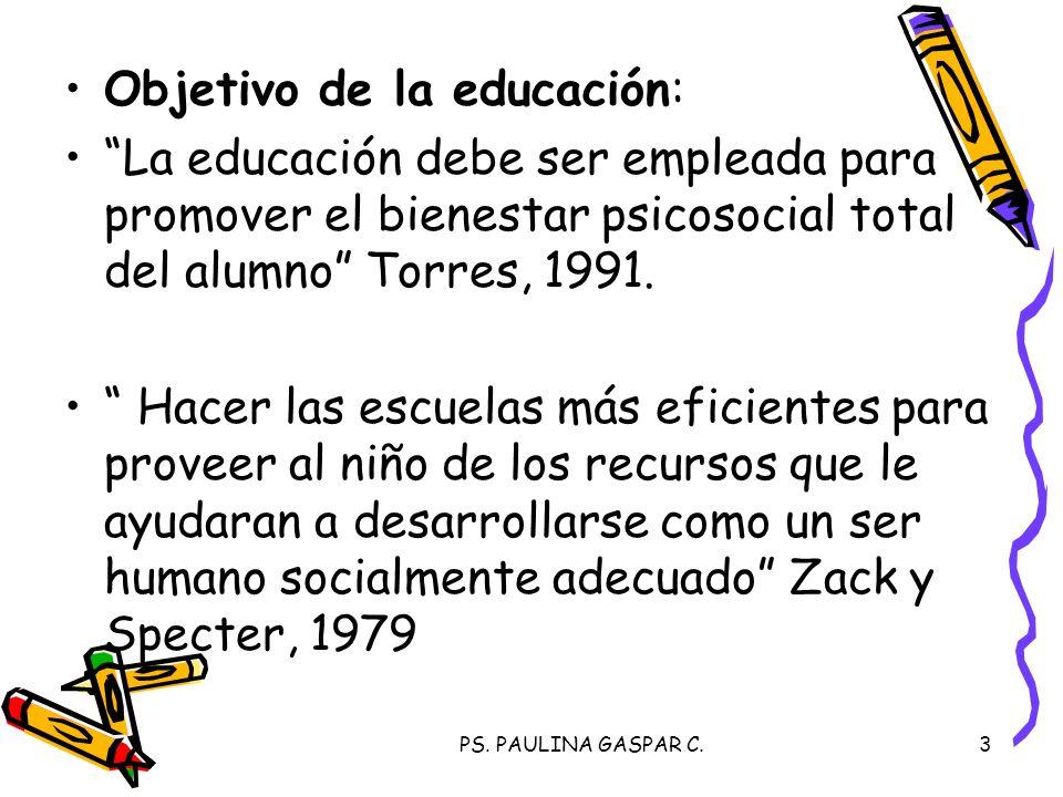 PS. PAULINA GASPAR C.3 Objetivo de la educación: La educación debe ser empleada para promover el bienestar psicosocial total del alumno Torres, 1991.