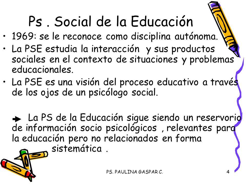 PS. PAULINA GASPAR C.4 Ps. Social de la Educación 1969: se le reconoce como disciplina autónoma. La PSE estudia la interacción y sus productos sociale