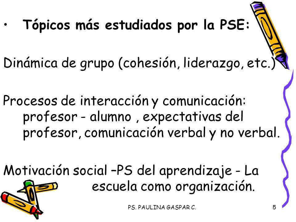 PS. PAULINA GASPAR C.5 Tópicos más estudiados por la PSE: Dinámica de grupo (cohesión, liderazgo, etc.) Procesos de interacción y comunicación: profes