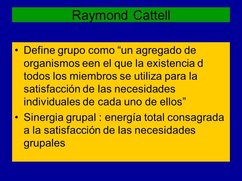 Raymond Cattell Define grupo como un agregado de organismos een el que la existencia d todos los miembros se utiliza para la satisfacción de las neces