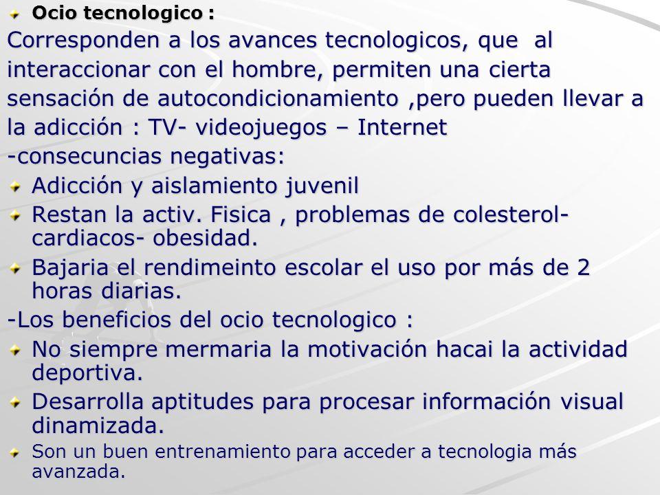Ocio tecnologico : Corresponden a los avances tecnologicos, que al interaccionar con el hombre, permiten una cierta sensación de autocondicionamiento,
