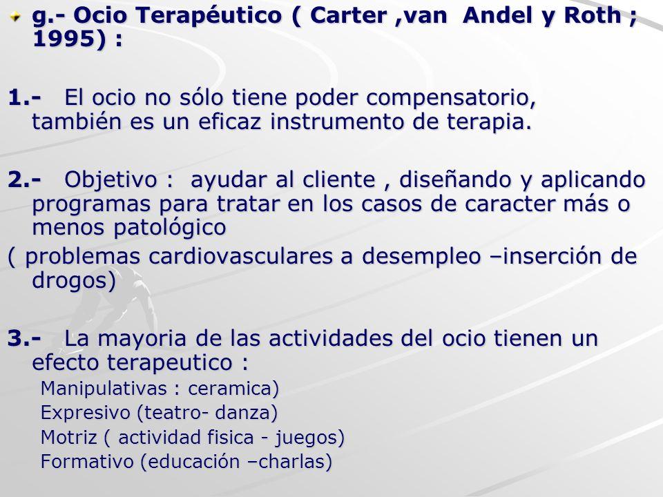 g.- Ocio Terapéutico ( Carter,van Andel y Roth ; 1995) : 1.- El ocio no sólo tiene poder compensatorio, también es un eficaz instrumento de terapia. 2