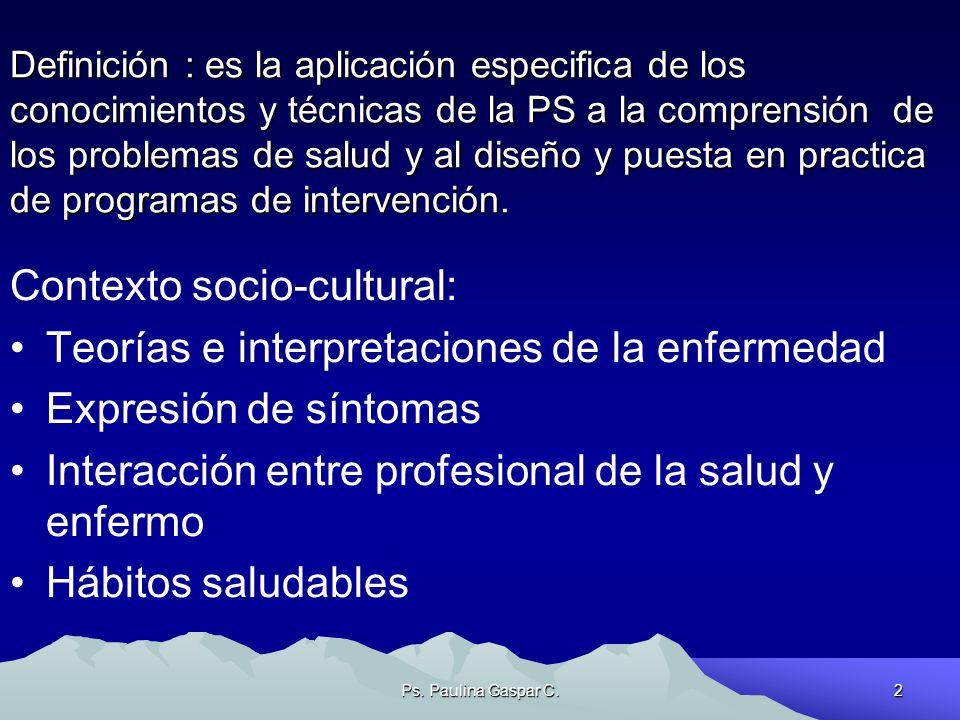 Ps. Paulina Gaspar C.2 Definición : es la aplicación especifica de los conocimientos y técnicas de la PS a la comprensión de los problemas de salud y