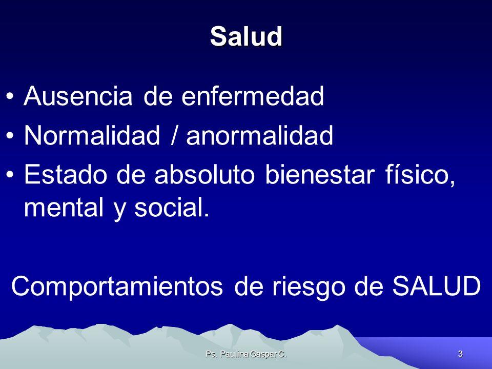 Ps. Paulina Gaspar C.3 Salud Ausencia de enfermedad Normalidad / anormalidad Estado de absoluto bienestar físico, mental y social. Comportamientos de
