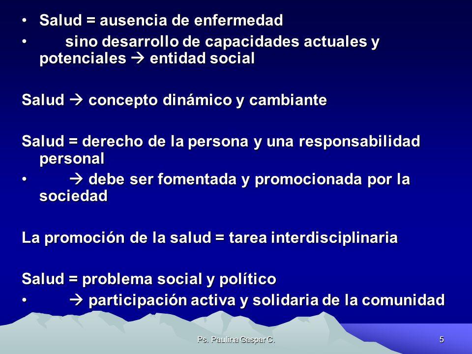 Ps. Paulina Gaspar C.5 Salud = ausencia de enfermedadSalud = ausencia de enfermedad sino desarrollo de capacidades actuales y potenciales entidad soci