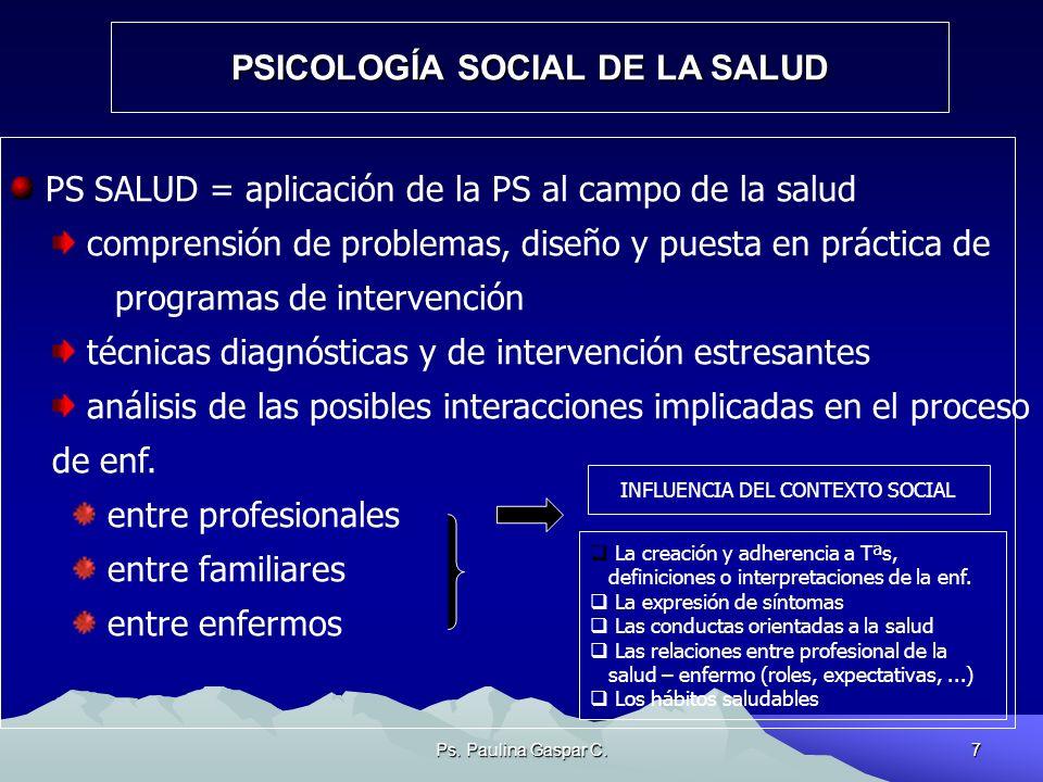 Ps. Paulina Gaspar C.7 PSICOLOGÍA SOCIAL DE LA SALUD PS SALUD = aplicación de la PS al campo de la salud comprensión de problemas, diseño y puesta en