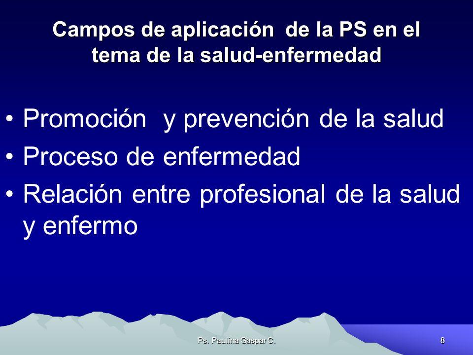 Ps. Paulina Gaspar C.8 Campos de aplicación de la PS en el tema de la salud-enfermedad Promoción y prevención de la salud Proceso de enfermedad Relaci