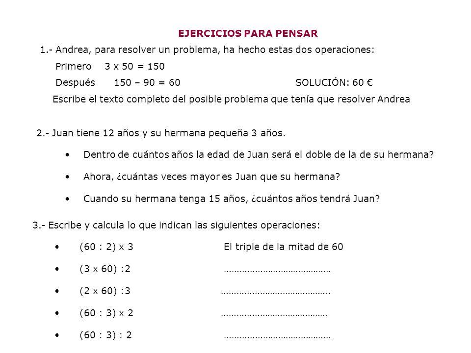 EJERCICIOS PARA PENSAR 1.- Andrea, para resolver un problema, ha hecho estas dos operaciones: Primero 3 x 50 = 150 Después 150 – 90 = 60 SOLUCIÓN: 60