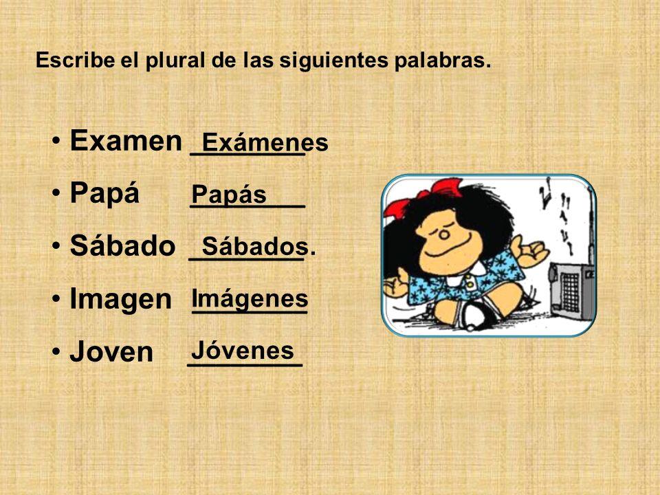 Escribe el plural de las siguientes palabras. Examen ________ Papá ________ Sábado ________ Imagen ________ Joven ________ Exámenes Papás Sábados. Imá