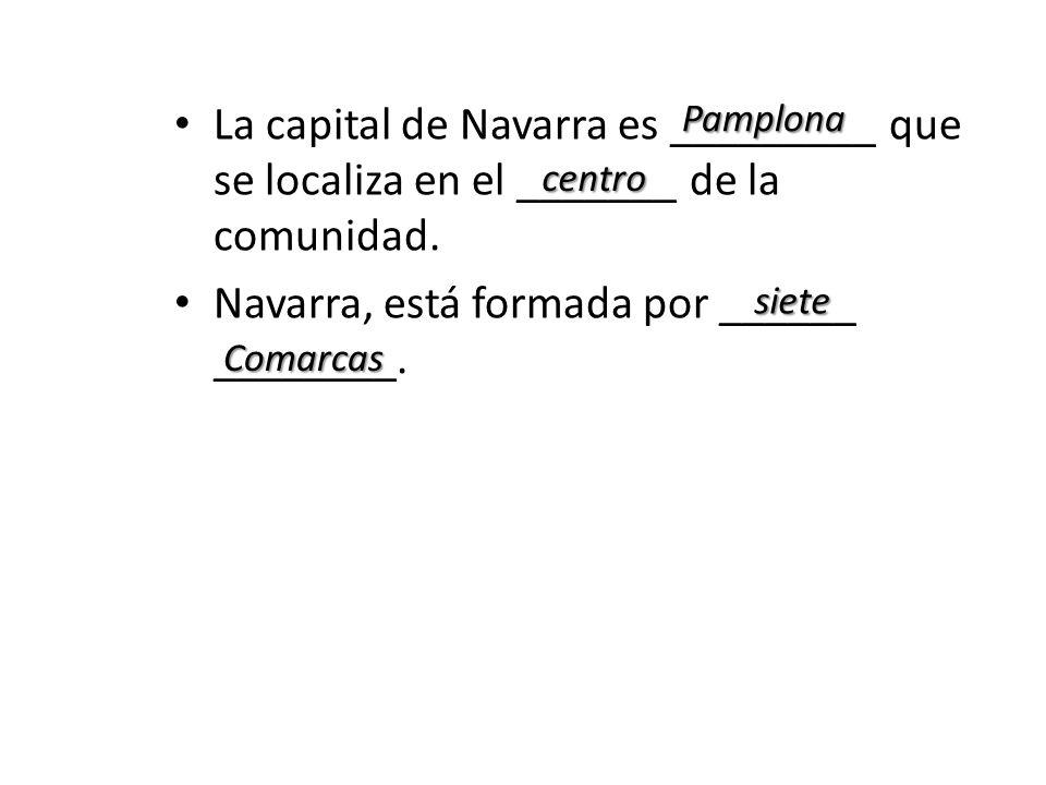 La capital de Navarra es _________ que se localiza en el _______ de la comunidad. Navarra, está formada por ______ ________. Pamplona centro Comarcas