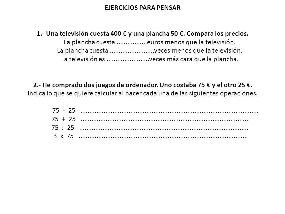 EJERCICIOS PARA PENSAR 1.- Una televisión cuesta 400 y una plancha 50. Compara los precios. La plancha cuesta.................euros menos que la telev