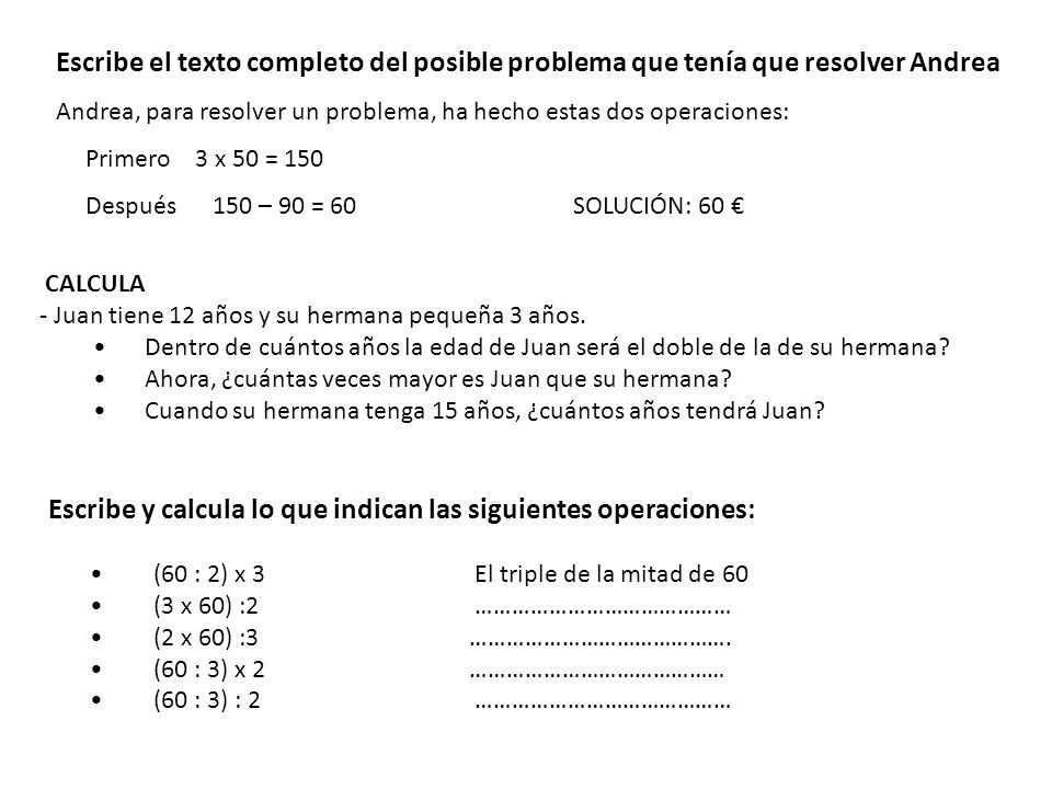 Escribe el texto completo del posible problema que tenía que resolver Andrea Andrea, para resolver un problema, ha hecho estas dos operaciones: Primer