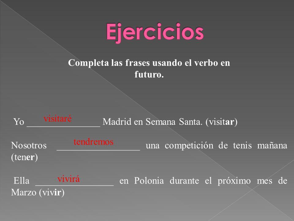 Completa las frases usando el verbo en futuro. Yo _______________ Madrid en Semana Santa. (visitar) Nosotros _________________ una competición de teni