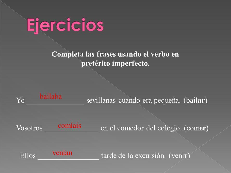 Completa las frases usando el verbo en pretérito imperfecto. Yo _______________ sevillanas cuando era pequeña. (bailar) Vosotros ______________ en el