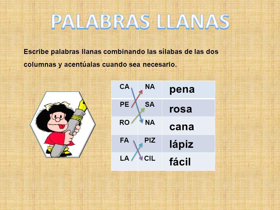 Escribe palabras llanas combinando las sílabas de las dos columnas y acentúalas cuando sea necesario. CANA PESA RONA FAPIZ LACIL cana pena rosa lápiz