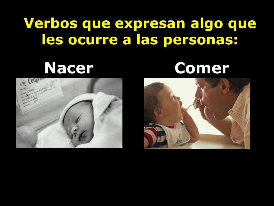 Verbos que expresan algo que les ocurre a las personas: NacerComer