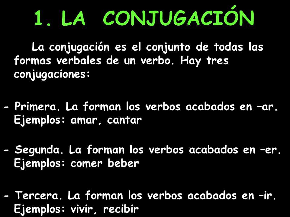 1. LA CONJUGACIÓN La conjugación es el conjunto de todas las formas verbales de un verbo. Hay tres conjugaciones: - Primera. La forman los verbos acab