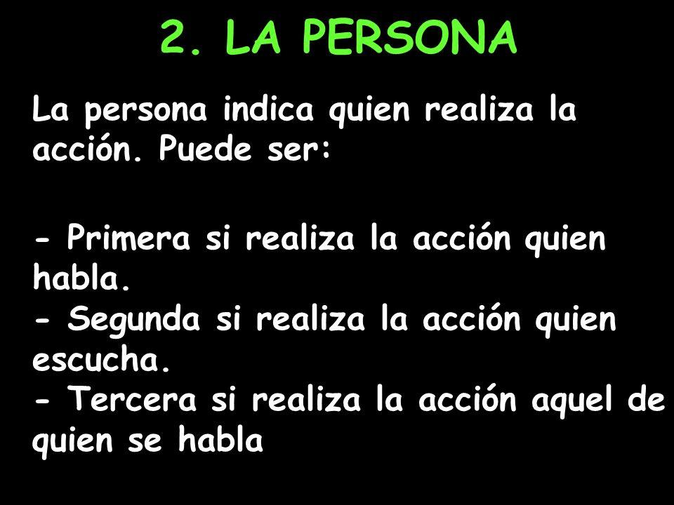 2. LA PERSONA La persona indica quien realiza la acción. Puede ser: - Primera si realiza la acción quien habla. - Segunda si realiza la acción quien e