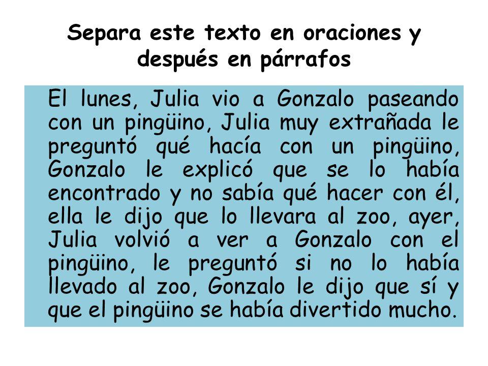 Separa este texto en oraciones y después en párrafos El lunes, Julia vio a Gonzalo paseando con un pingüino, Julia muy extrañada le preguntó qué hacía