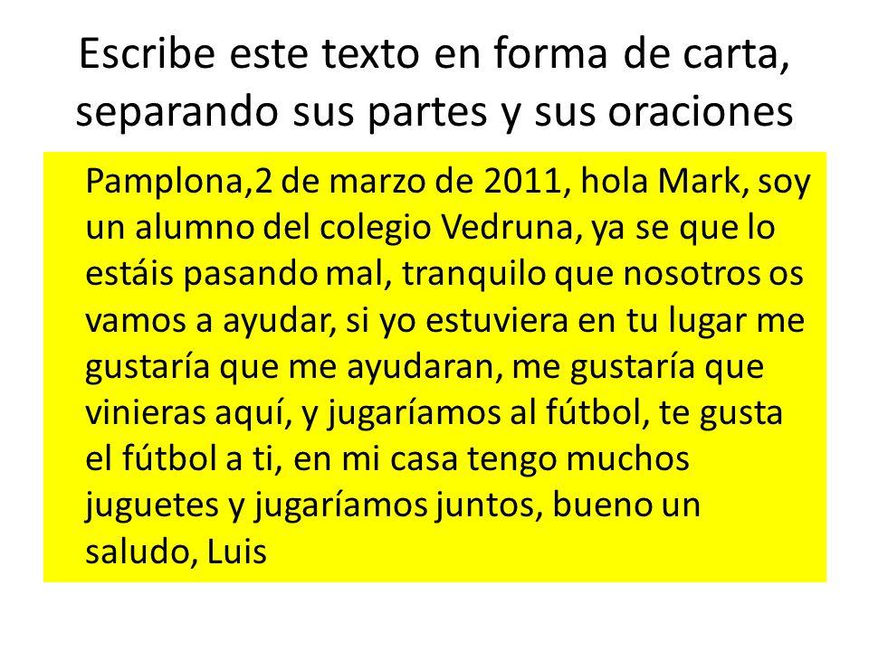 Escribe este texto en forma de carta, separando sus partes y sus oraciones Pamplona,2 de marzo de 2011, hola Mark, soy un alumno del colegio Vedruna,