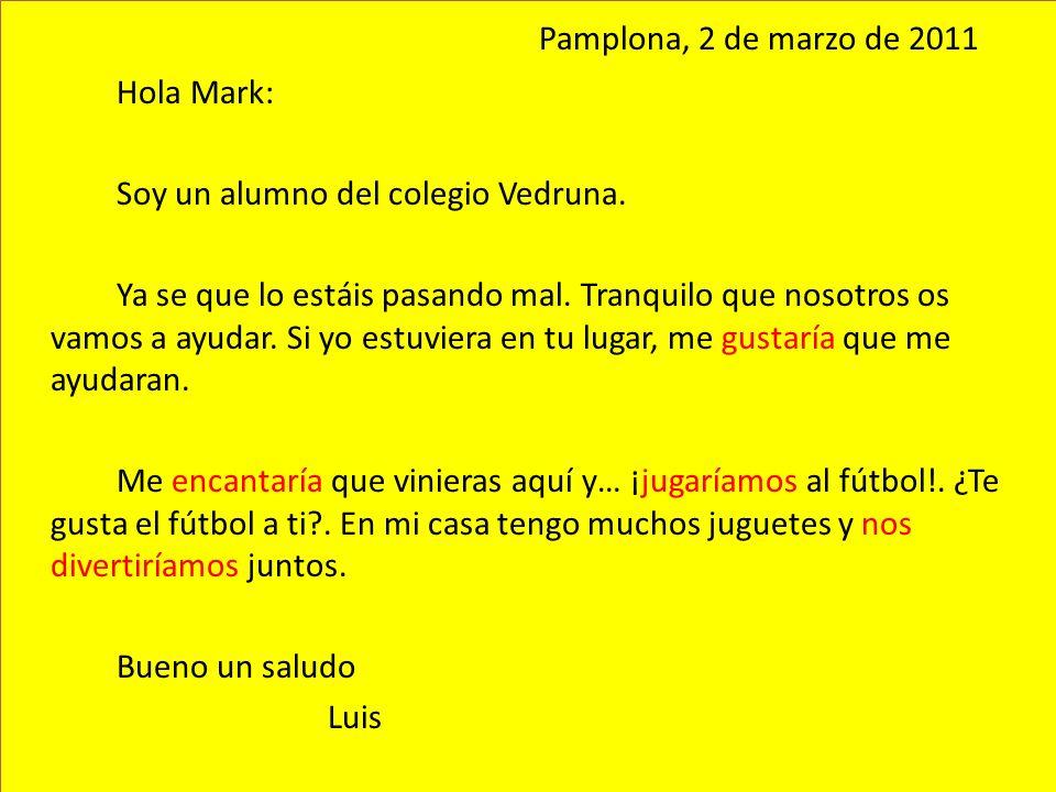 Pamplona, 2 de marzo de 2011 Hola Mark: Soy un alumno del colegio Vedruna. Ya se que lo estáis pasando mal. Tranquilo que nosotros os vamos a ayudar.