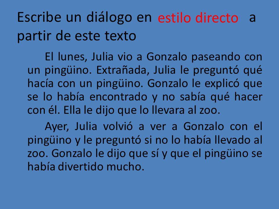 Escribe un diálogo en a partir de este texto El lunes, Julia vio a Gonzalo paseando con un pingüino. Extrañada, Julia le preguntó qué hacía con un pin