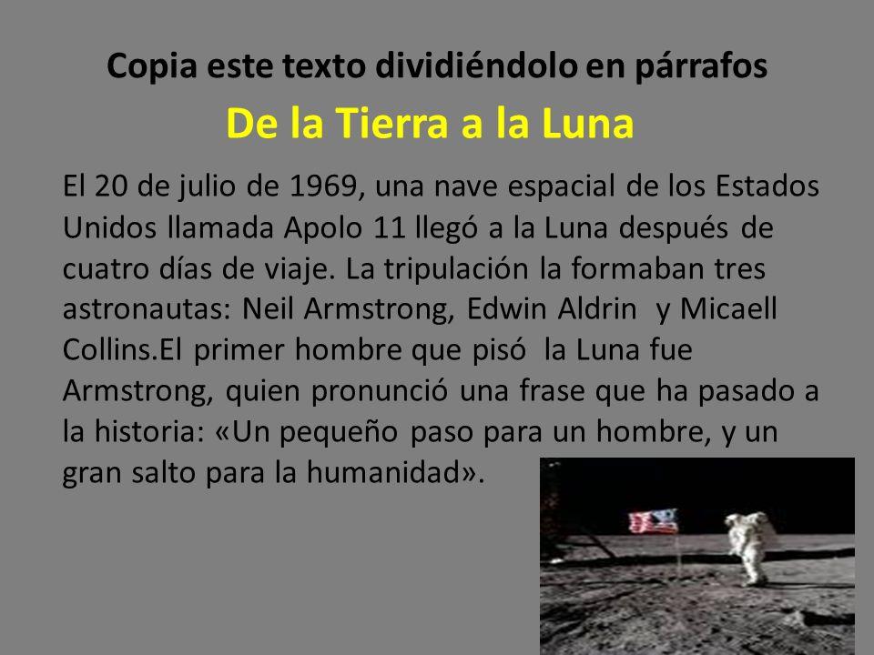 Copia este texto dividiéndolo en párrafos De la Tierra a la Luna El 20 de julio de 1969, una nave espacial de los Estados Unidos llamada Apolo 11 lleg