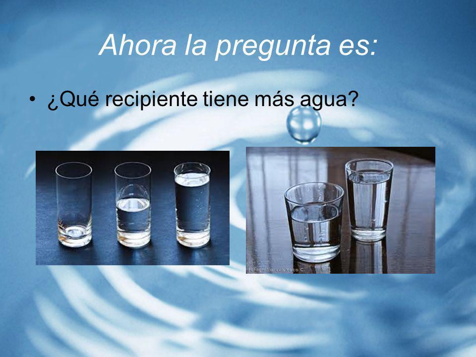 Ahora la pregunta es: ¿Qué recipiente tiene más agua?