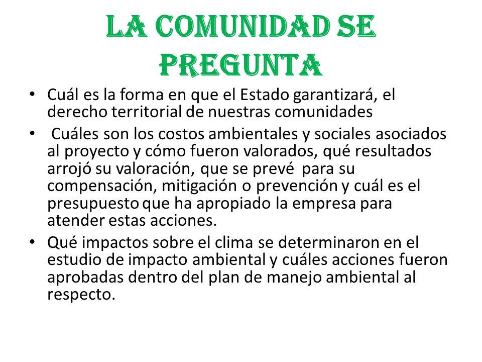 LA COMUNIDAD SE PREGUNTA Cuál es la forma en que el Estado garantizará, el derecho territorial de nuestras comunidades Cuáles son los costos ambiental