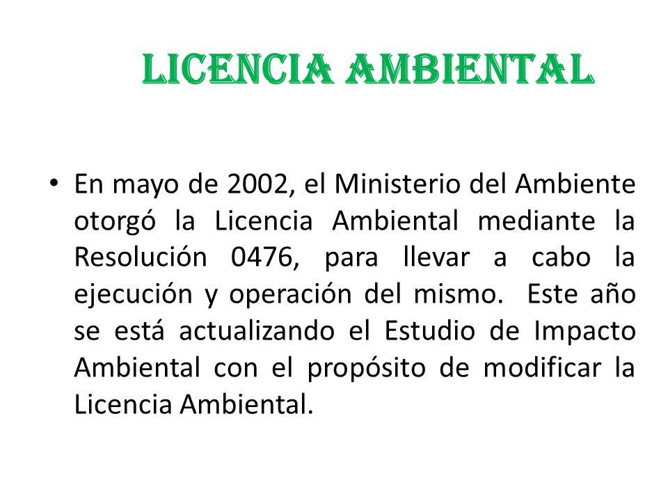 LICENCIA AMBIENTAL En mayo de 2002, el Ministerio del Ambiente otorgó la Licencia Ambiental mediante la Resolución 0476, para llevar a cabo la ejecuci
