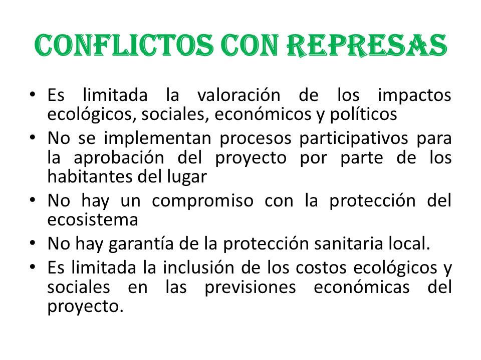 CONFLICTOS CON REPRESAS Es limitada la valoración de los impactos ecológicos, sociales, económicos y políticos No se implementan procesos participativ