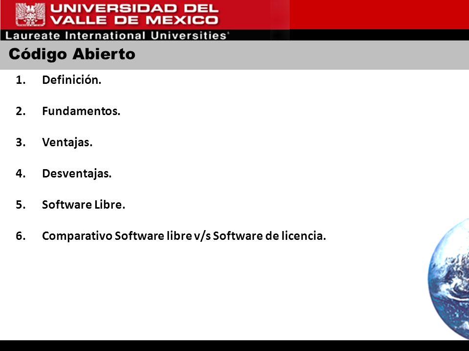 Código Abierto 1.Definición. 2.Fundamentos. 3.Ventajas. 4.Desventajas. 5.Software Libre. 6.Comparativo Software libre v/s Software de licencia.