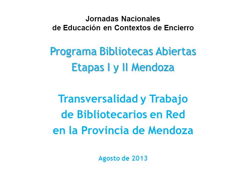 Jornadas Nacionales de Educación en Contextos de Encierro Programa Bibliotecas Abiertas Etapas I y II Mendoza Transversalidad y Trabajo de Bibliotecarios en Red en la Provincia de Mendoza Agosto de 2013