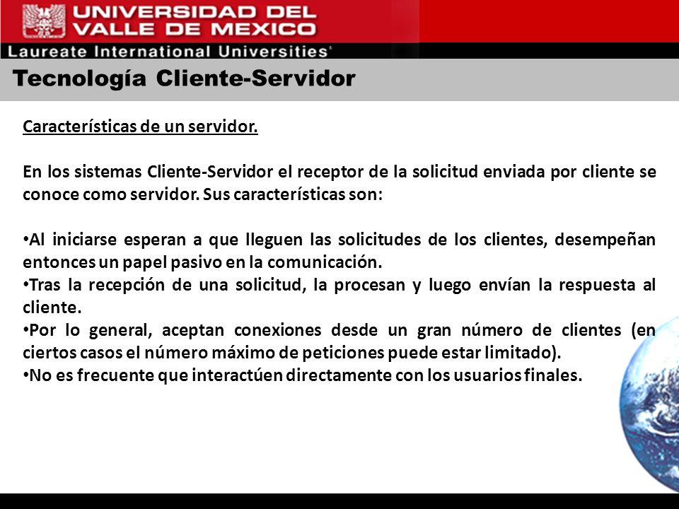 Tecnología Cliente-Servidor Características de un servidor. En los sistemas Cliente-Servidor el receptor de la solicitud enviada por cliente se conoce