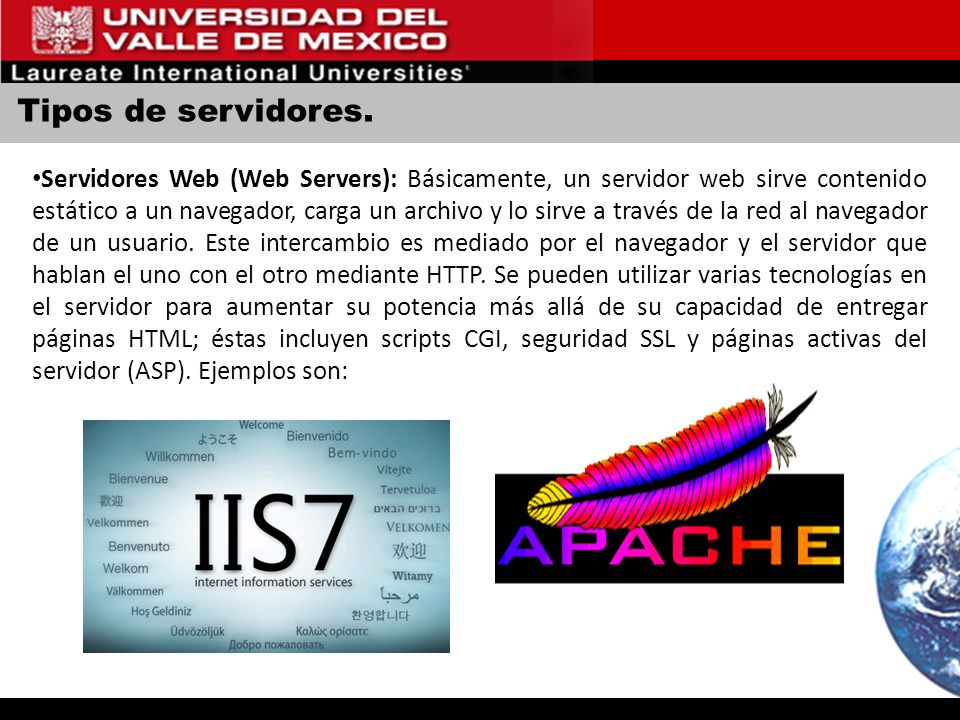 Tipos de servidores. Servidores Web (Web Servers): Básicamente, un servidor web sirve contenido estático a un navegador, carga un archivo y lo sirve a