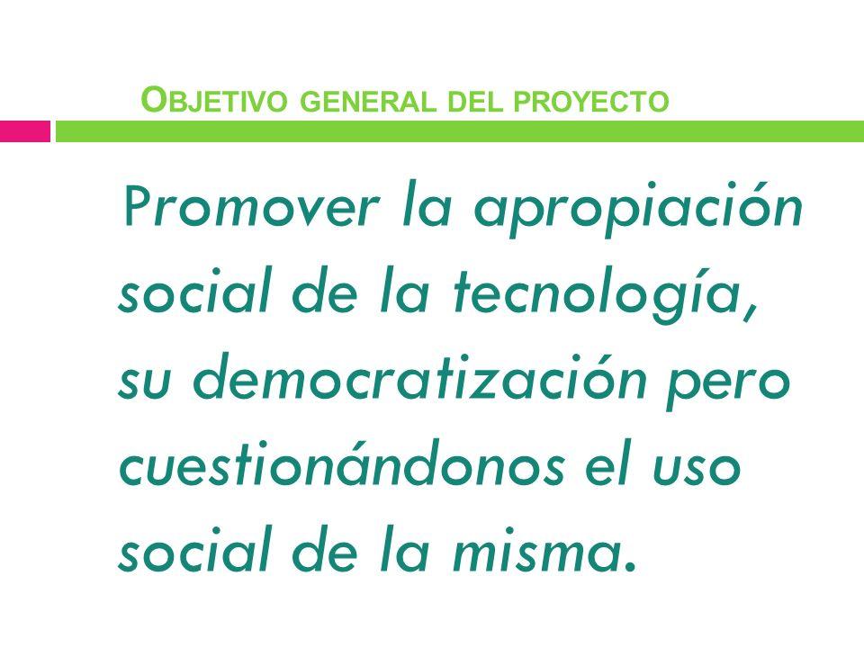 P romover la apropiación social de la tecnología, su democratización pero cuestionándonos el uso social de la misma. O BJETIVO GENERAL DEL PROYECTO