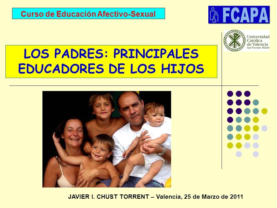 Curso de Educación Afectivo-Sexual JAVIER I. CHUST TORRENT – Valencia, 25 de Marzo de 2011 LOS PADRES: PRINCIPALES EDUCADORES DE LOS HIJOS
