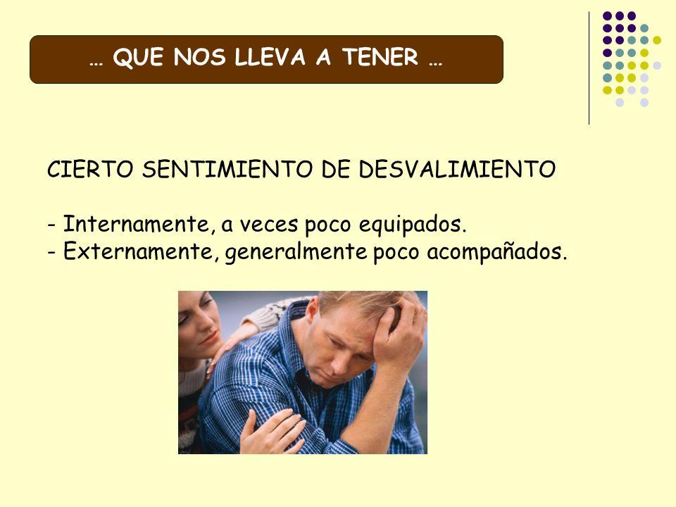 CIERTO SENTIMIENTO DE DESVALIMIENTO - Internamente, a veces poco equipados. - Externamente, generalmente poco acompañados. … QUE NOS LLEVA A TENER …
