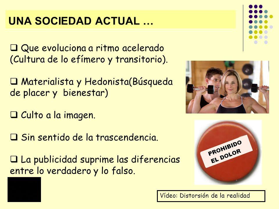 UNA SOCIEDAD ACTUAL … Que evoluciona a ritmo acelerado (Cultura de lo efímero y transitorio). Materialista y Hedonista(Búsqueda de placer y bienestar)