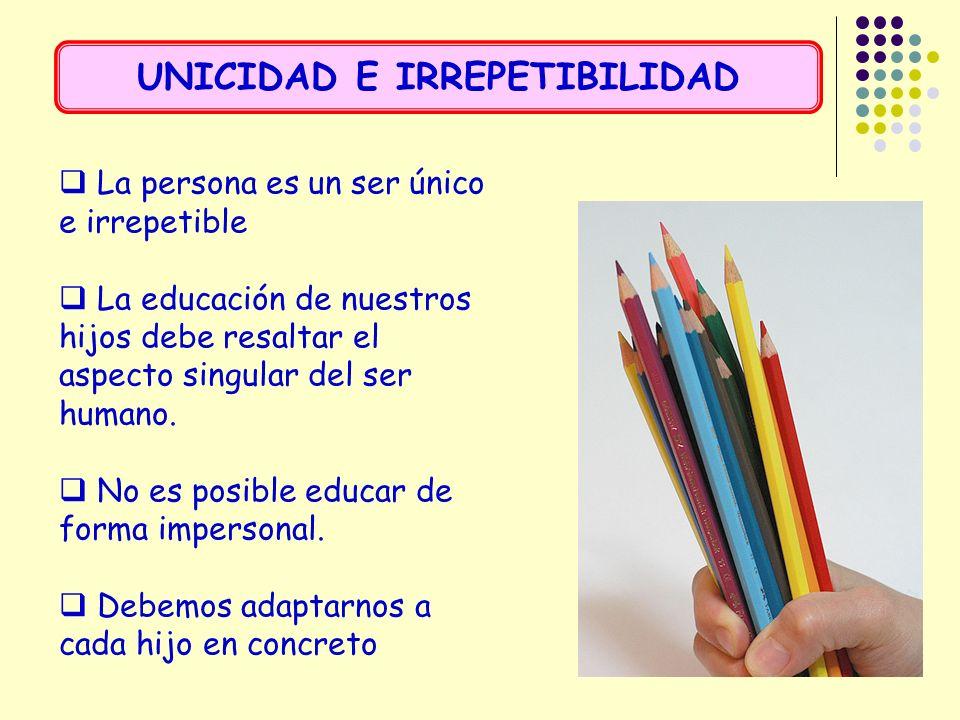 La persona es un ser único e irrepetible La educación de nuestros hijos debe resaltar el aspecto singular del ser humano. No es posible educar de form