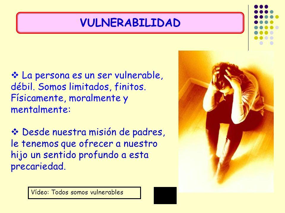 La persona es un ser vulnerable, débil. Somos limitados, finitos. Físicamente, moralmente y mentalmente: Desde nuestra misión de padres, le tenemos qu