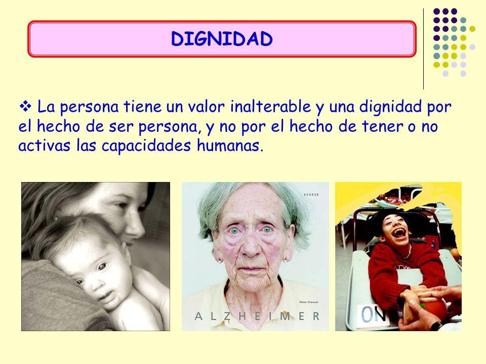 La persona tiene un valor inalterable y una dignidad por el hecho de ser persona, y no por el hecho de tener o no activas las capacidades humanas. DIG
