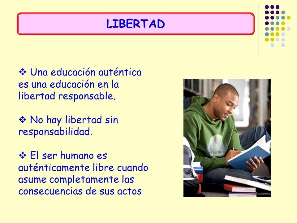 Una educación auténtica es una educación en la libertad responsable. No hay libertad sin responsabilidad. El ser humano es auténticamente libre cuando