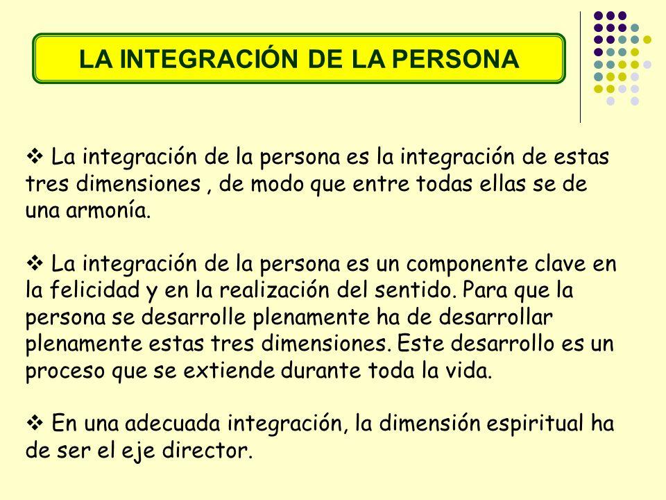 LA INTEGRACIÓN DE LA PERSONA La integración de la persona es la integración de estas tres dimensiones, de modo que entre todas ellas se de una armonía