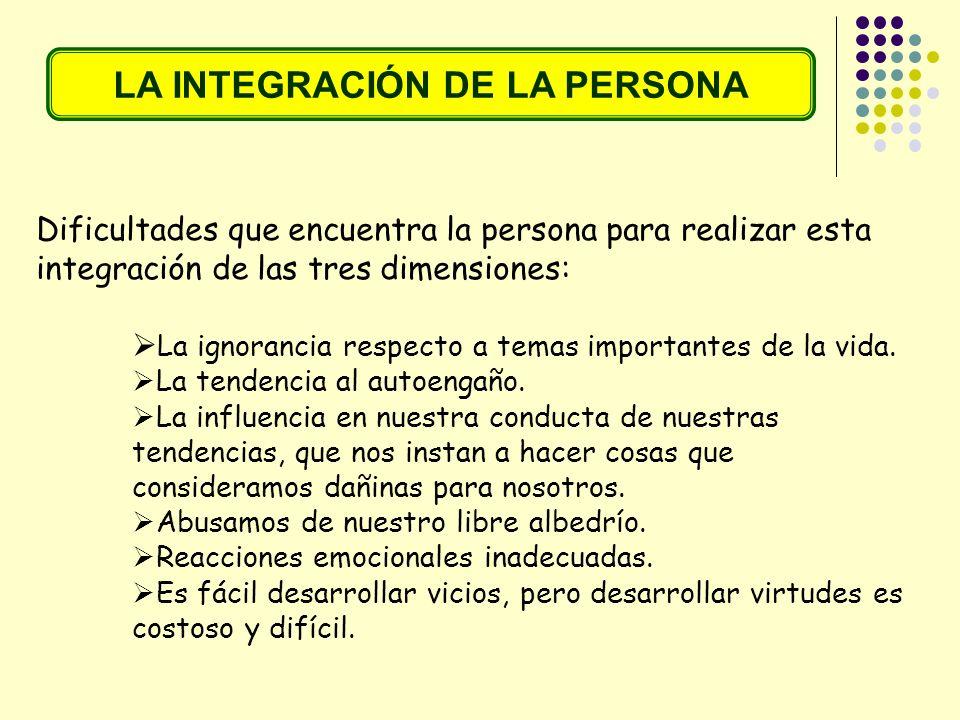 LA INTEGRACIÓN DE LA PERSONA Dificultades que encuentra la persona para realizar esta integración de las tres dimensiones: La ignorancia respecto a te