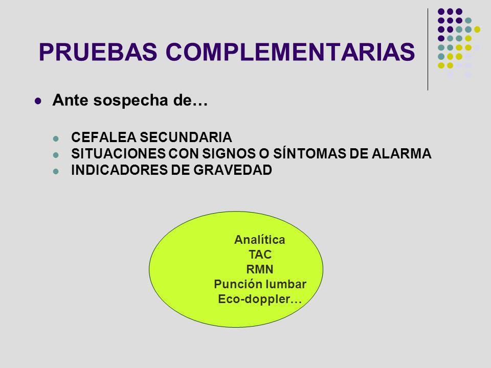 PRUEBAS COMPLEMENTARIAS Ante sospecha de… CEFALEA SECUNDARIA SITUACIONES CON SIGNOS O SÍNTOMAS DE ALARMA INDICADORES DE GRAVEDAD Analítica TAC RMN Pun