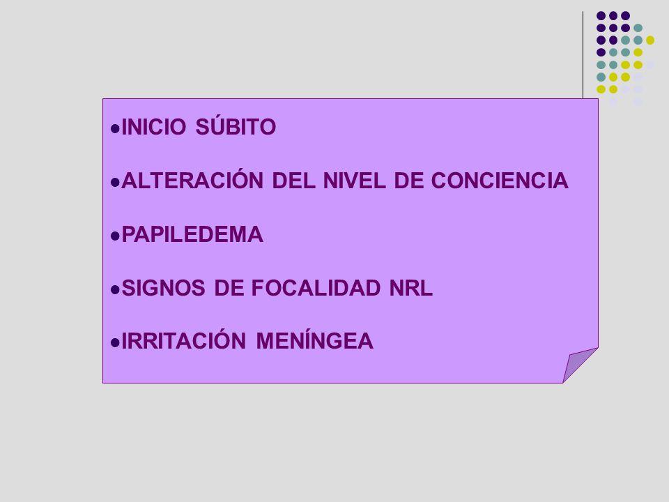 INICIO SÚBITO ALTERACIÓN DEL NIVEL DE CONCIENCIA PAPILEDEMA SIGNOS DE FOCALIDAD NRL IRRITACIÓN MENÍNGEA