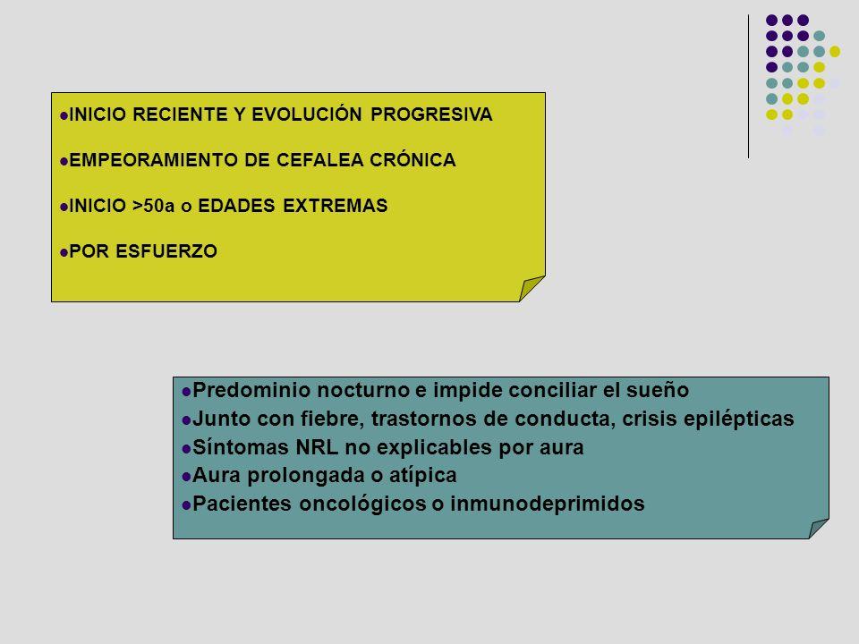 INICIO RECIENTE Y EVOLUCIÓN PROGRESIVA EMPEORAMIENTO DE CEFALEA CRÓNICA INICIO >50a o EDADES EXTREMAS POR ESFUERZO Predominio nocturno e impide concil