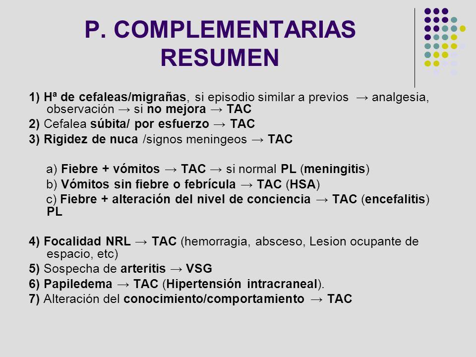 P. COMPLEMENTARIAS RESUMEN 1) Hª de cefaleas/migrañas, si episodio similar a previos analgesia, observación si no mejora TAC 2) Cefalea súbita/ por es