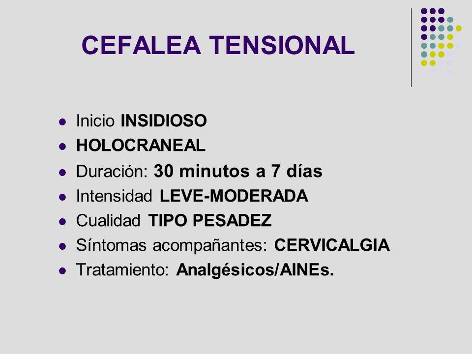 CEFALEA TENSIONAL Inicio INSIDIOSO HOLOCRANEAL Duración: 30 minutos a 7 días Intensidad LEVE-MODERADA Cualidad TIPO PESADEZ Síntomas acompañantes: CER